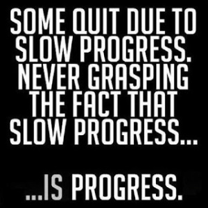 Some quit due to slow progress, never grasping the fact that slow progress...is progress.